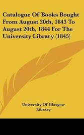 Catalogue of Books Bought from August 20th, 1843 to August 20th, 1844 for the University Library (1845) by Of Glasgow Library University of Glasgow Library image