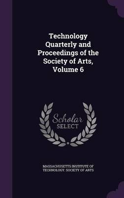 Technology Quarterly and Proceedings of the Society of Arts, Volume 6