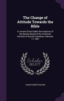 The Change of Attitude Towards the Bible by Joseph Henry Thayer