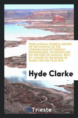 Third Annual General Report of the Council of the Corporation of Foreign Bondholders. Incorporated on the First of August, 1873, by License of the Board of Trade. for the Year 1875 by Hyde Clarke