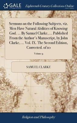 Sermons on the Following Subjects, Viz. Men Have Natural Abilities of Knowing God. ... by Samuel Clarke, ... Published from the Author's Manuscript, by John Clarke, ... Vol. IX. the Second Edition, Corrected. of 10; Volume 9 by Samuel Clarke
