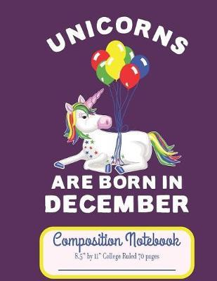 """Unicorns Are Born In December Composition Notebook 8.5"""" by 11"""" College Ruled 70 pages by C R Merriam"""