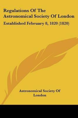 Regulations Of The Astronomical Society Of London: Established February 8, 1820 (1820) by Astronomical Society of London