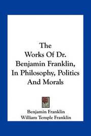 The Works of Dr. Benjamin Franklin, in Philosophy, Politics and Morals by Benjamin Franklin