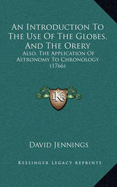 An Introduction to the Use of the Globes, and the Orery: Also, the Application of Astronomy to Chronology (1766) by David Jennings