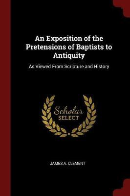 An Exposition of the Pretensions of Baptists to Antiquity by James A Clement
