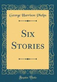Six Stories (Classic Reprint) by George Harrison Phelps image