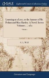 Learning at a Loss, or the Amours of Mr. Pedant and Miss Hartley. a Novel. in Two Volumes. ... of 2; Volume 1 by G L Way image