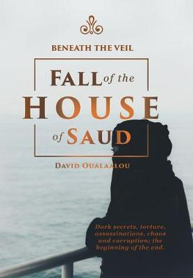 Beneath the Veil Fall of the House of Saud by David Oualaalou