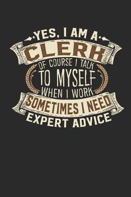Yes, I Am a Clerk of Course I Talk to Myself When I Work Sometimes I Need Expert Advice by Maximus Designs