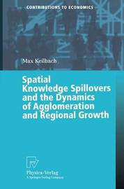 Spatial Knowledge Spillovers and the Dynamics of Agglomeration and Regional Growth by Max C Keilbach