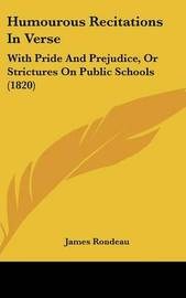 Humourous Recitations In Verse: With Pride And Prejudice, Or Strictures On Public Schools (1820) by James Rondeau image