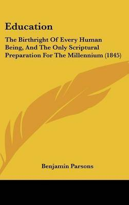 Education: The Birthright of Every Human Being, and the Only Scriptural Preparation for the Millennium (1845) by Benjamin Parsons