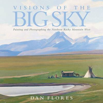 Visions of the Big Sky: Painting and Photographing the Northern Rocky Mountain West by Dan L Flores