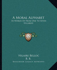 A Moral Alphabet: In Words of from One to Seven Syllables by Hilaire Belloc