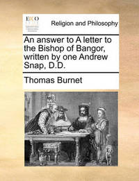An Answer to a Letter to the Bishop of Bangor, Written by One Andrew Snap, D.D by Thomas Burnet