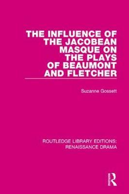 The Influence of the Jacobean Masque on the Plays of Beaumont and Fletcher by Suzanne Gossett