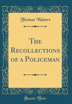 The Recollections of a Policeman (Classic Reprint) by Thomas Waters