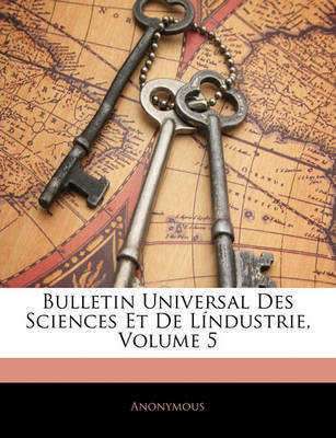 Bulletin Universal Des Sciences Et de Lndustrie, Volume 5 by * Anonymous image