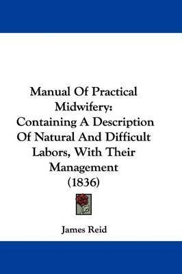 Manual Of Practical Midwifery: Containing A Description Of Natural And Difficult Labors, With Their Management (1836) by James Reid