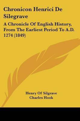 Chronicon Henrici De Silegrave: A Chronicle Of English History, From The Earliest Period To A.D. 1274 (1849) by Henry Of Silgrave