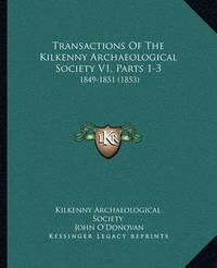 Transactions of the Kilkenny Archaeological Society V1, Parts 1-3: 1849-1851 (1853) by John O'Donovan