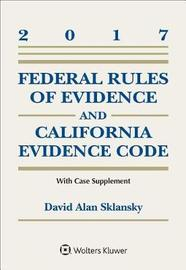 Federal Rules of Evidence and California Evidence Code, 2017 Case Supplement by David Allen Sklansky