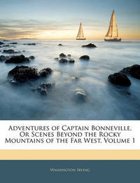 Adventures of Captain Bonneville, or Scenes Beyond the Rocky Mountains of the Far West, Volume 1 by Washington Irving