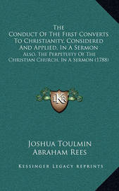 The Conduct of the First Converts to Christianity, Considered and Applied, in a Sermon: Also, the Perpetuity of the Christian Church, in a Sermon (1788) by Abraham Rees