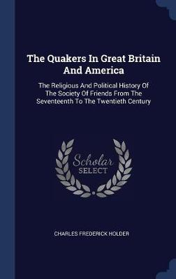 The Quakers in Great Britain and America by Charles Frederick Holder