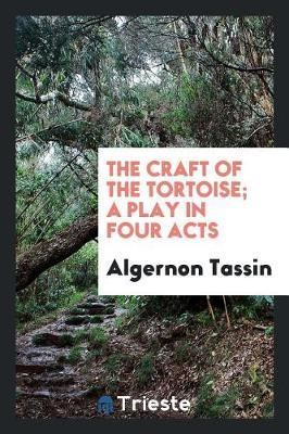 The Craft of the Tortoise; A Play in Four Acts by Algernon Tassin