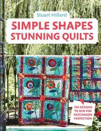 Simple Shapes Stunning Quilts by Stuart Hillard