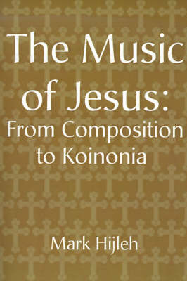 The Music of Jesus: From Composition to Koinonia by Mark Hijleh image