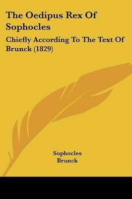 The Oedipus Rex Of Sophocles: Chiefly According To The Text Of Brunck (1829) by Sophocles
