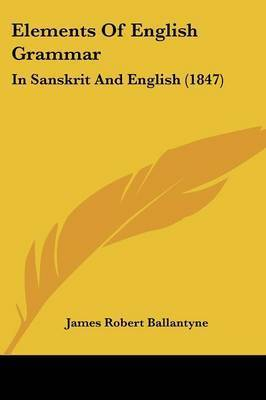 Elements Of English Grammar: In Sanskrit And English (1847) by James Robert Ballantyne