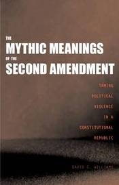 The Mythic Meanings of the Second Amendment: Taming Political Violence in a Constitutional Republic by David C Williams image