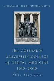 The Columbia University College of Dental Medicine, 1916 2016 by Allan Formicola