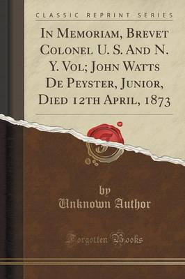 In Memoriam, Brevet Colonel U. S. and N. Y. Vol; John Watts de Peyster, Junior, Died 12th April, 1873 (Classic Reprint) by Unknown Author