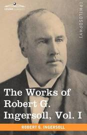 The Works of Robert G. Ingersoll, Vol. I (in 12 Volumes) by Robert Green Ingersoll