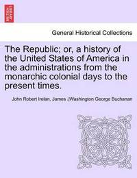 The Republic; Or, a History of the United States of America in the Administrations from the Monarchic Colonial Days to the Present Times. Vol. VII. by John Robert Irelan