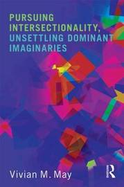Pursuing Intersectionality, Unsettling Dominant Imaginaries by Vivian M May