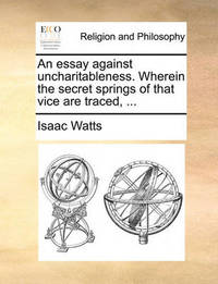 An Essay Against Uncharitableness. Wherein the Secret Springs of That Vice Are Traced, by Isaac Watts