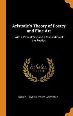 Aristotle's Theory of Poetry and Fine Art by Samuel Henry Butcher