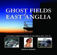 Ghost Fields of East Anglia: Capturing Fading Memories of the Aerial War, 1942-45 by Martin Bowman image