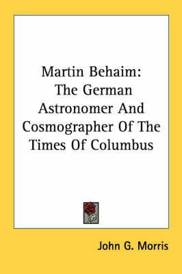 Martin Behaim: The German Astronomer and Cosmographer of the Times of Columbus by John G Morris image