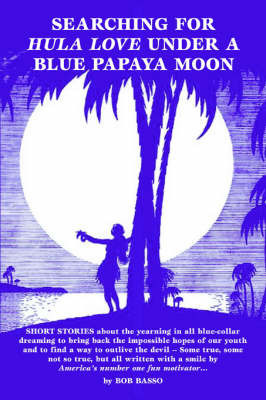 Searching for Hula Love Under a Blue Papaya Moon by Bob Basso, Ph.D.