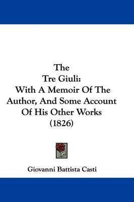 The Tre Giuli: With A Memoir Of The Author, And Some Account Of His Other Works (1826) by Giovanni Battista Casti