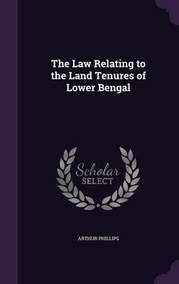 The Law Relating to the Land Tenures of Lower Bengal by Arthur Phillips image