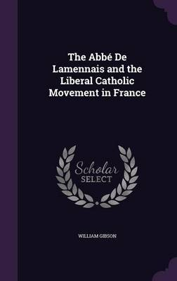 The ABBE de Lamennais and the Liberal Catholic Movement in France by William Gibson image