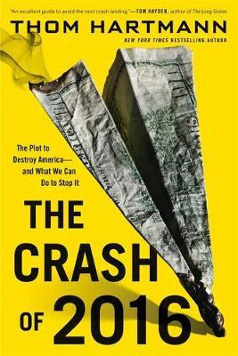 The Crash of 2016: The Plot to Destroy America--and What We Can Do to Stop It by Thom Hartmann